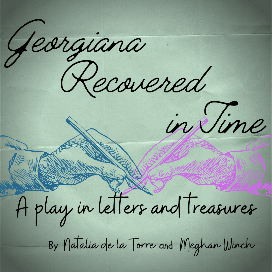 """The show graphic - two hands writing and the text """"Georgiana Recovered in Time. A play in letters and treasures by Natalia de la Torre and Meghan Winch"""""""