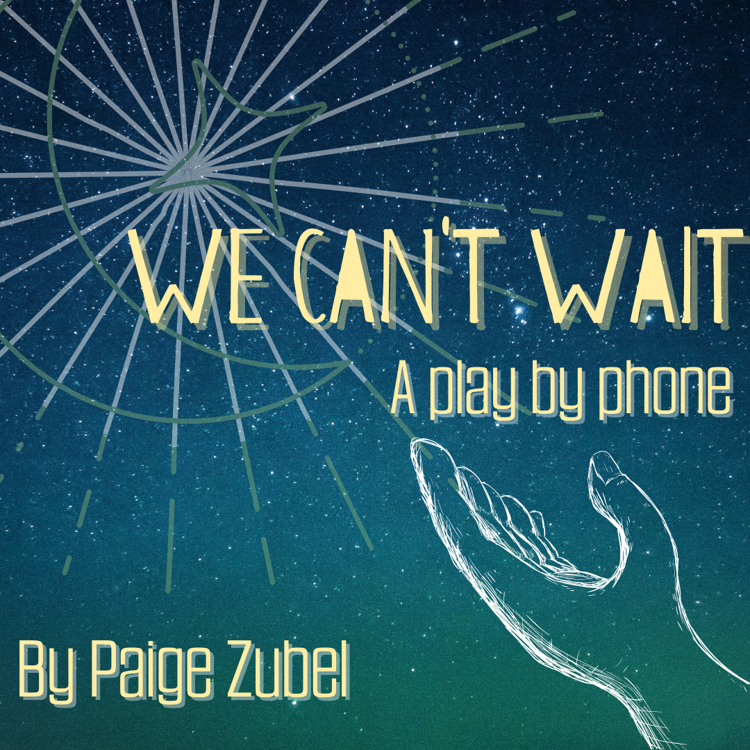 """A drawing of a hand reaching toward a green and blue starry sky with a moon and starburst, with the words """"We Can't Wait, a play by phone by Paige Zubel"""""""