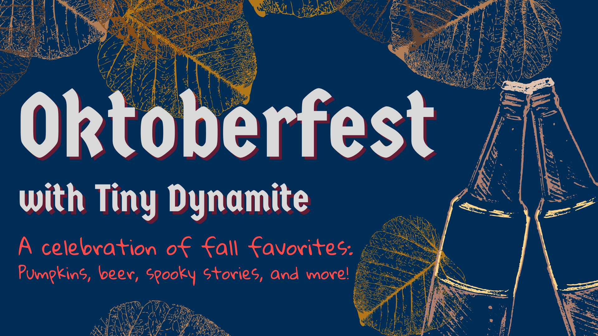 """Orange leaves and a drawing of two beer bottles clinking on a blue background with the words """"Oktoberfest with Tiny Dynamite. A celebration of fall favorites: Pumpkins, beer, spooky stories, and more!"""